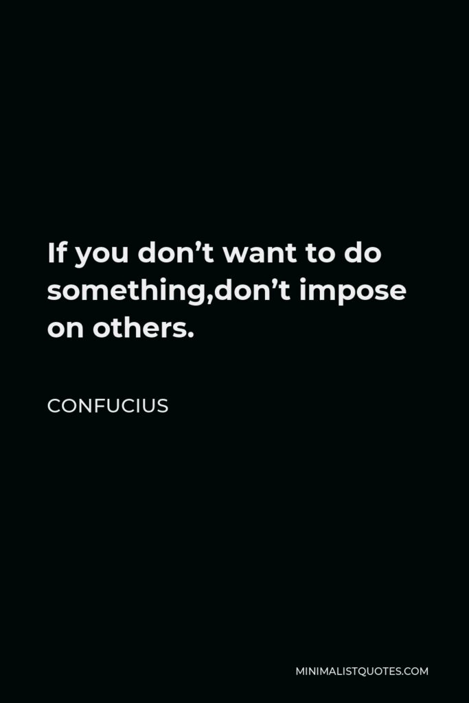 Confucius Quote - If you don't want to do something,don't impose on others.