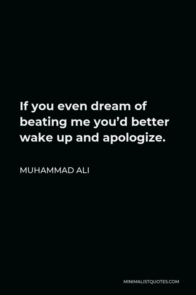 Muhammad Ali Quote - If you even dream of beating me you'd better wake up and apologize.