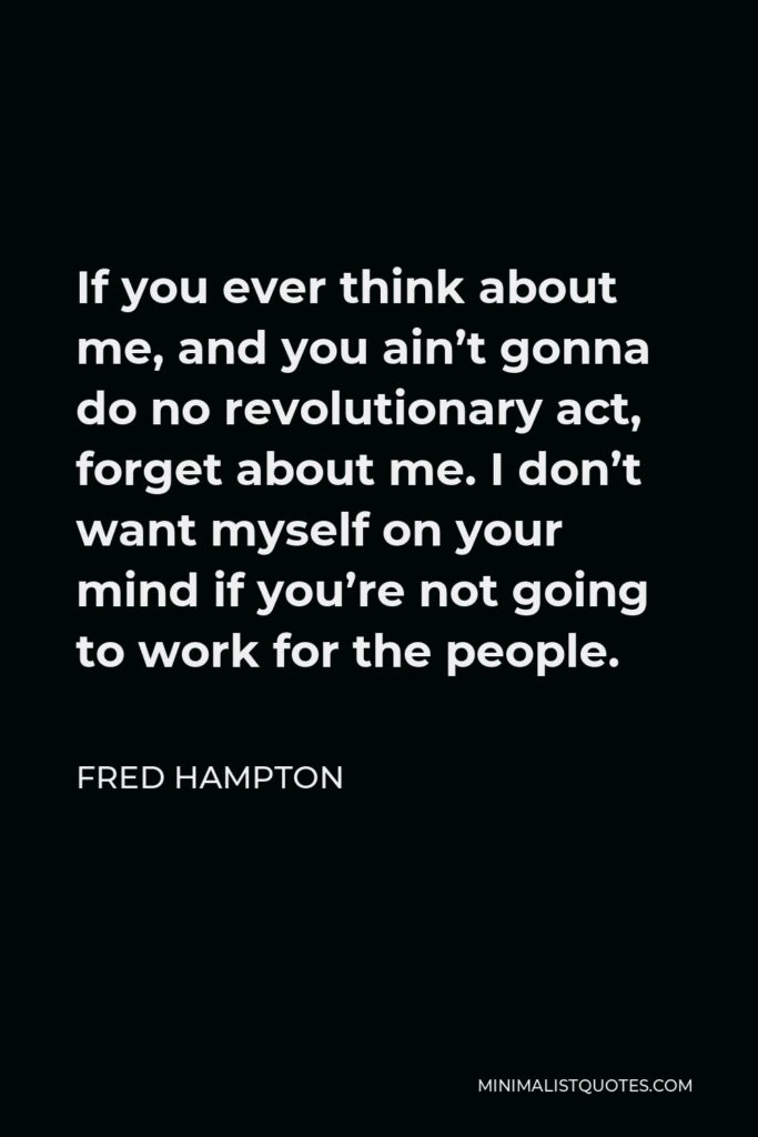 Fred Hampton Quote - If you ever think about me, and you ain't gonna do no revolutionary act, forget about me. I don't want myself on your mind if you're not going to work for the people.