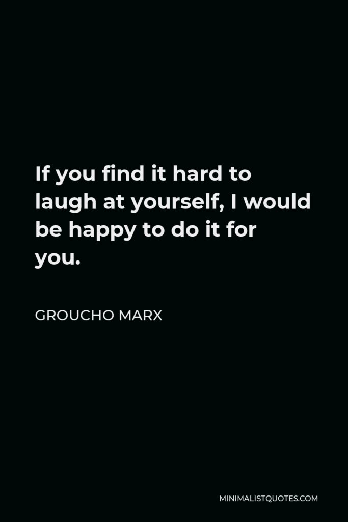 Groucho Marx Quote - If you find it hard to laugh at yourself, I would be happy to do it for you.