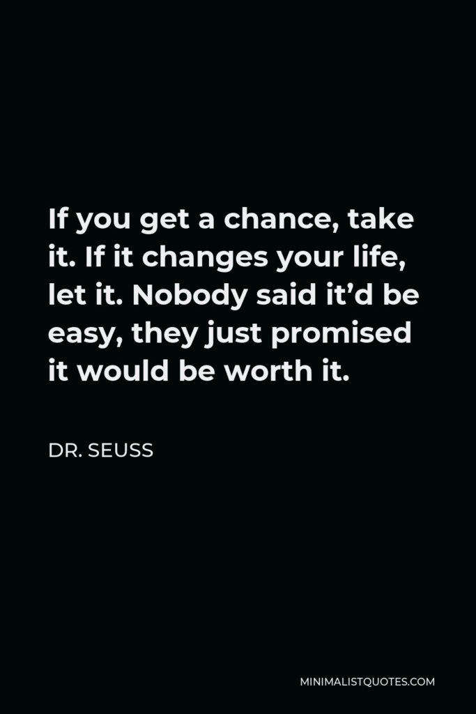 Dr. Seuss Quote - If you get a chance, take it. If it changes your life, let it. Nobody said it'd be easy, they just promised it would be worth it.