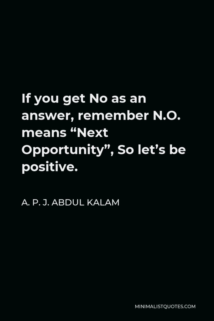 """A. P. J. Abdul Kalam Quote - If you get No as an answer, remember N.O. means """"Next Opportunity"""", So let's be positive."""