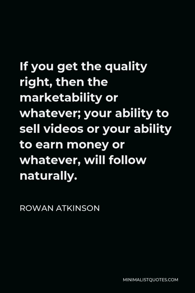 Rowan Atkinson Quote - If you get the quality right, then the marketability or whatever; your ability to sell videos or your ability to earn money or whatever, will follow naturally.