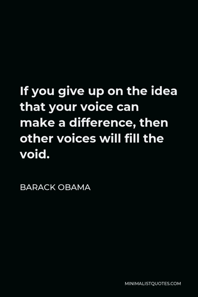 Barack Obama Quote - If you give up on the idea that your voice can make a difference, then other voices will fill the void.