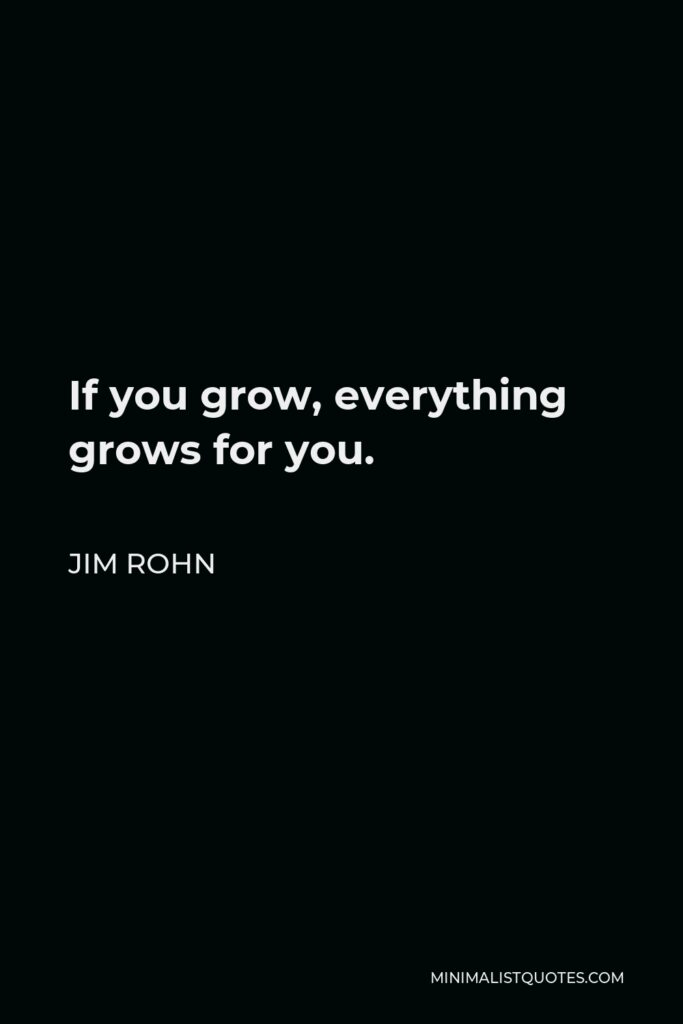 Jim Rohn Quote - If you grow, everything grows for you.