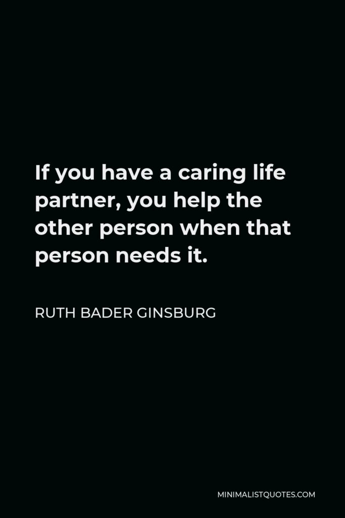 Ruth Bader Ginsburg Quote - If you have a caring life partner, you help the other person when that person needs it.