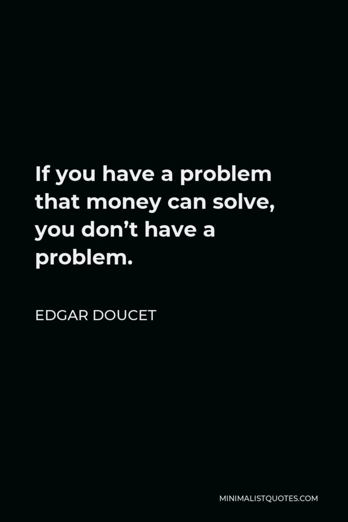 Edgar Doucet Quote - If you have a problem that money can solve, you don't have a problem.