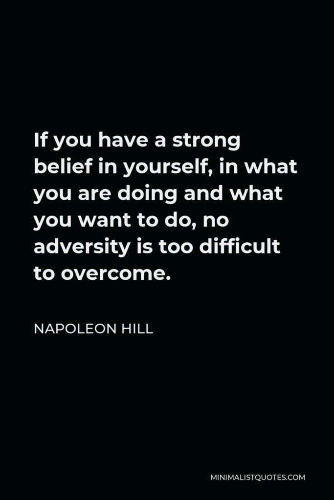Napoleon Hill Quote - If you have a strong belief in yourself, in what you are doing and what you want to do, no adversity is too difficult to overcome.