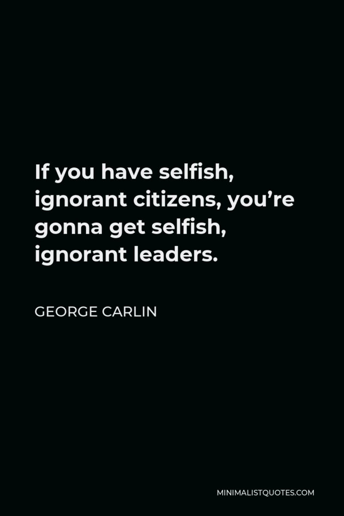 George Carlin Quote - If you have selfish, ignorant citizens, you're gonna get selfish, ignorant leaders.