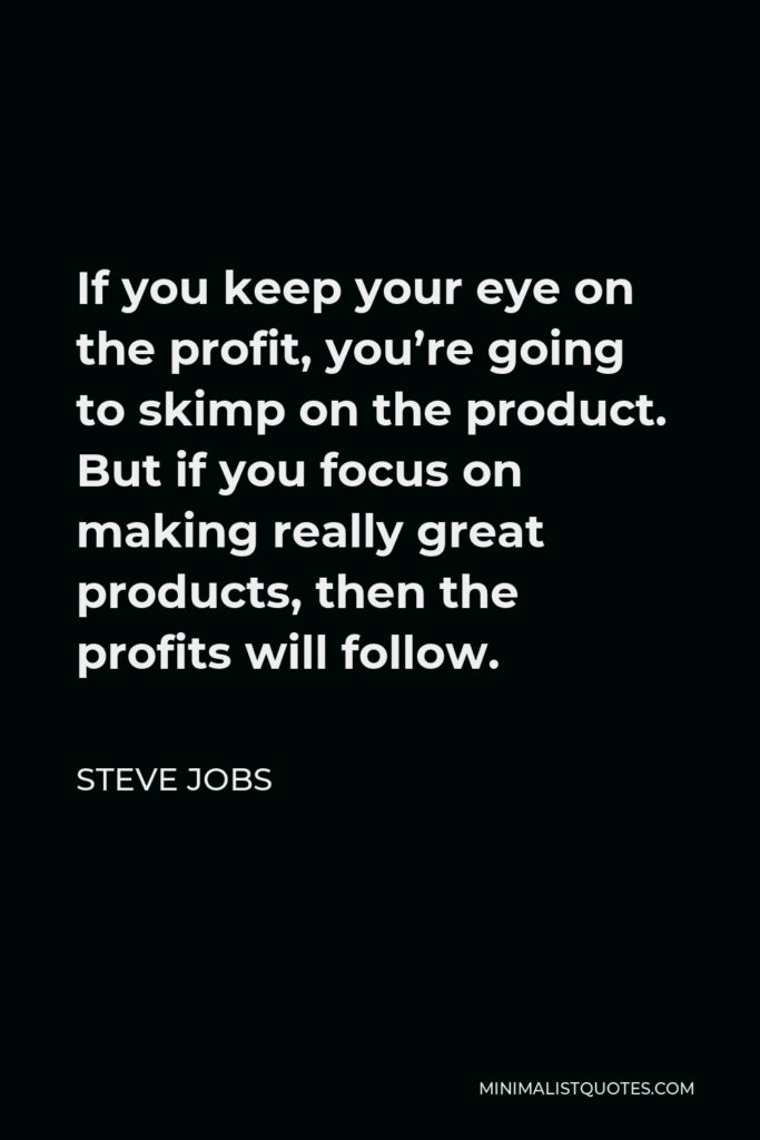 Steve Jobs Quote - If you keep your eye on the profit, you're going to skimp on the product. But if you focus on making really great products, then the profits will follow.