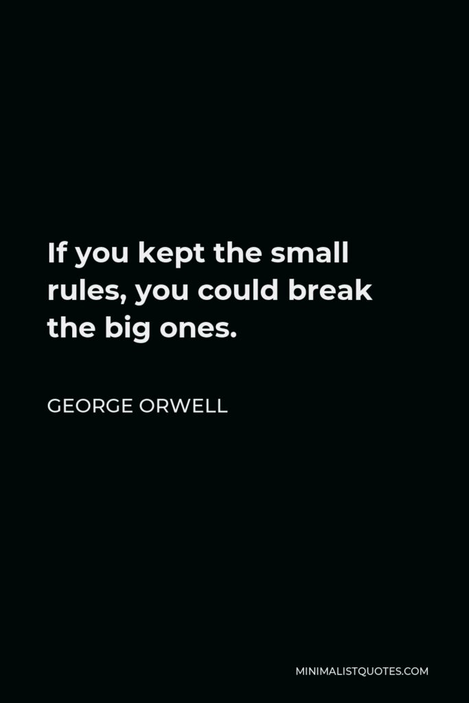 George Orwell Quote - If you kept the small rules, you could break the big ones.