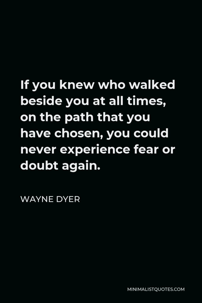 Wayne Dyer Quote - If you knew who walked beside you at all times, on the path that you have chosen, you could never experience fear or doubt again.