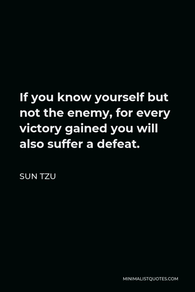 Sun Tzu Quote - If you know yourself but not the enemy, for every victory gained you will also suffer a defeat.