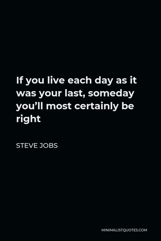 Steve Jobs Quote - If you live each day as it was your last, someday you'll most certainly be right