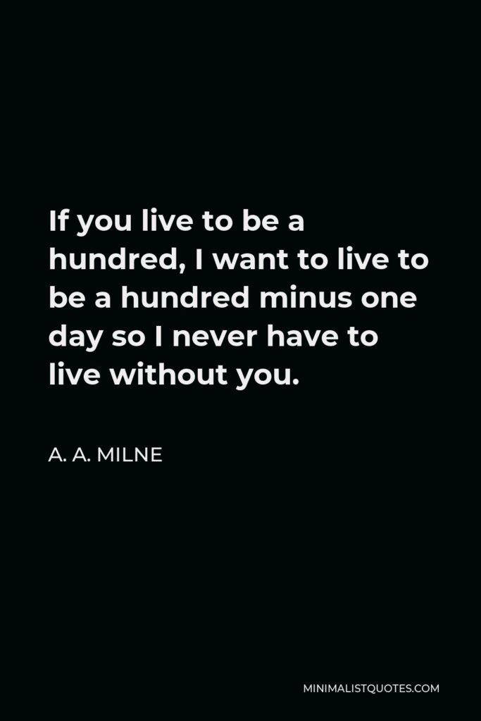 A.A. Milne Quote: If you live to be a hundred, I want to live to be a hundred minus one day so I never have to live without you.