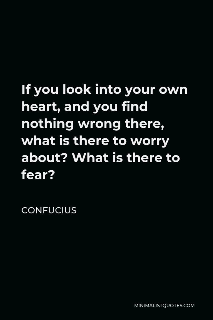 Confucius Quote - If you look into your own heart, and you find nothing wrong there, what is there to worry about? What is there to fear?