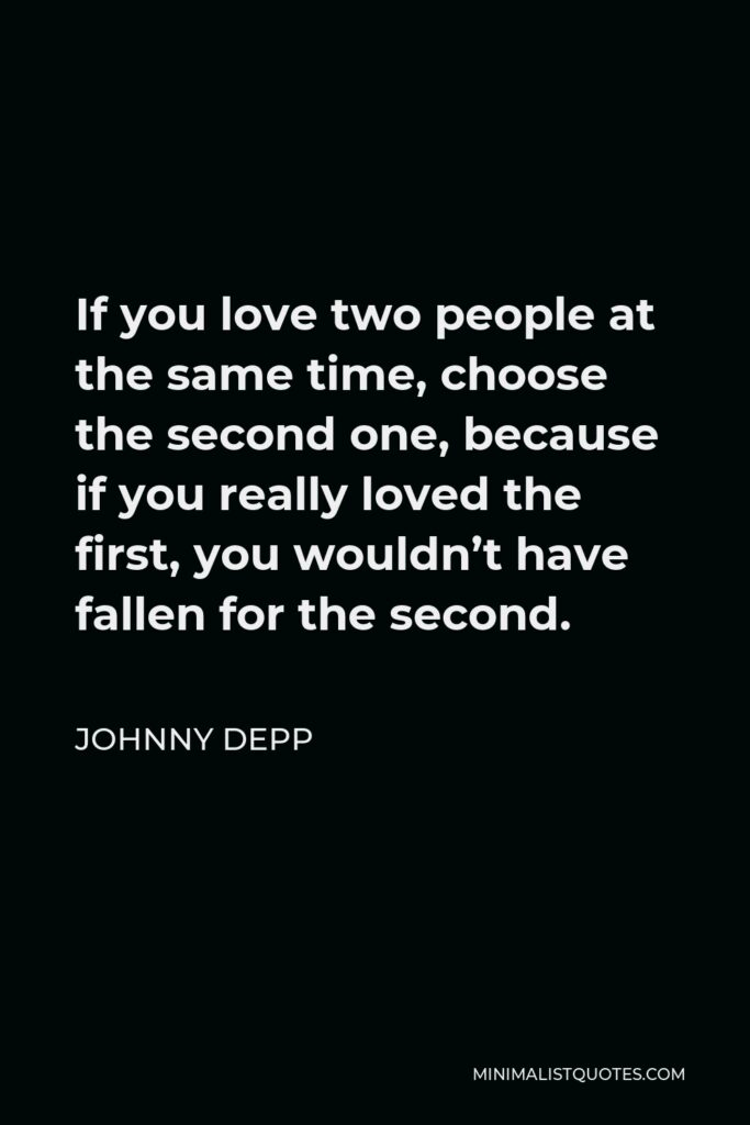 Johnny Depp Quote - If you love two people at the same time, choose the second one, because if you really loved the first, you wouldn't have fallen for the second.