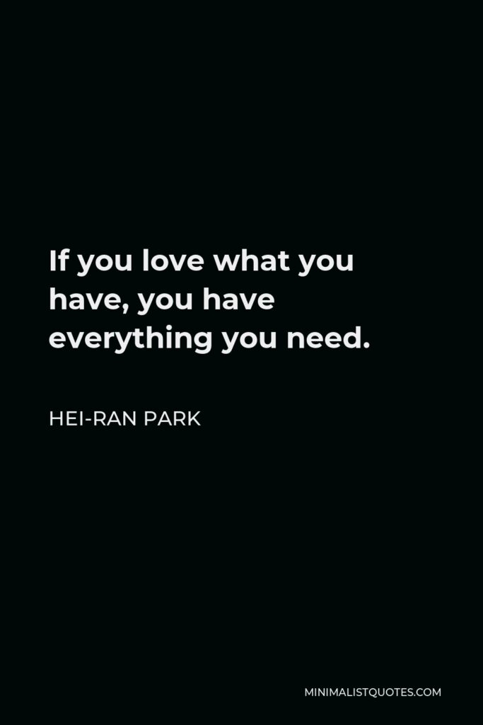 Hei-Ran Park Quote - If you love what you have, you have everything you need.