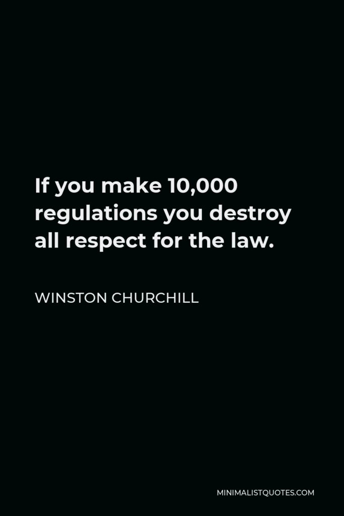 Winston Churchill Quote - If you make 10,000 regulations you destroy all respect for the law.