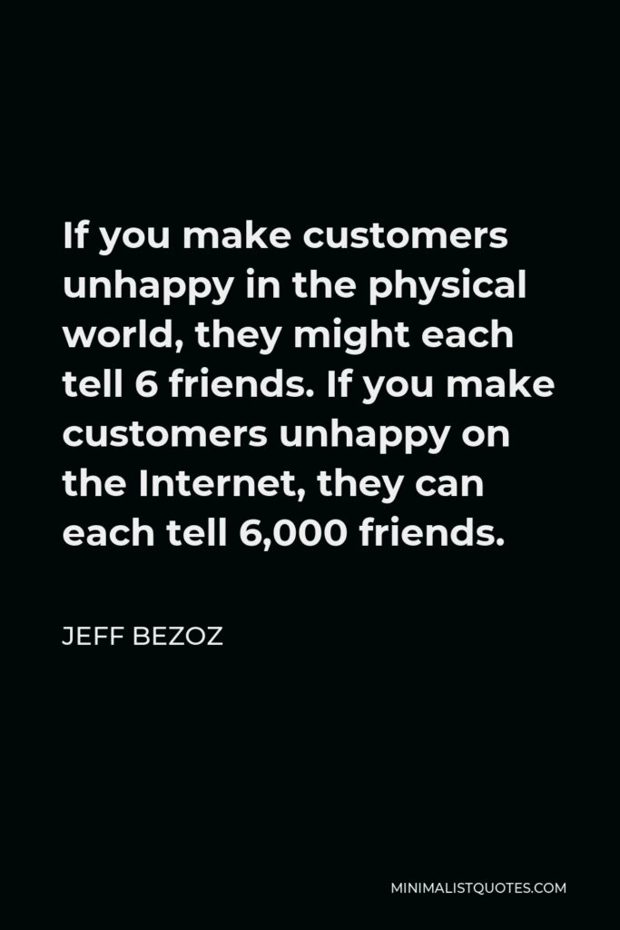 Jeff Bezoz Quote - If you make customers unhappy in the physical world, they might each tell 6 friends. If you make customers unhappy on the Internet, they can each tell 6,000 friends.