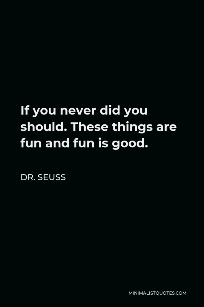 Dr. Seuss Quote - If you never did you should. These things are fun and fun is good.