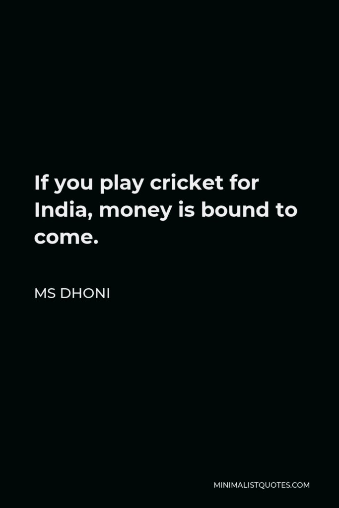 MS Dhoni Quote - If you play cricket for India, money is bound to come.