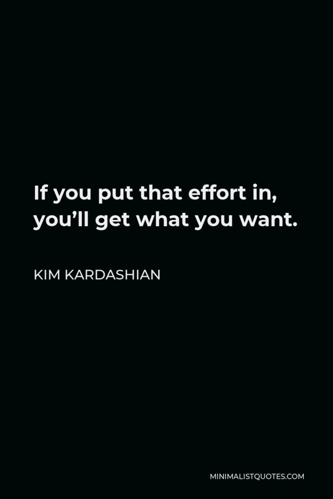 Kim Kardashian Quote - If you put that effort in, you'll get what you want.