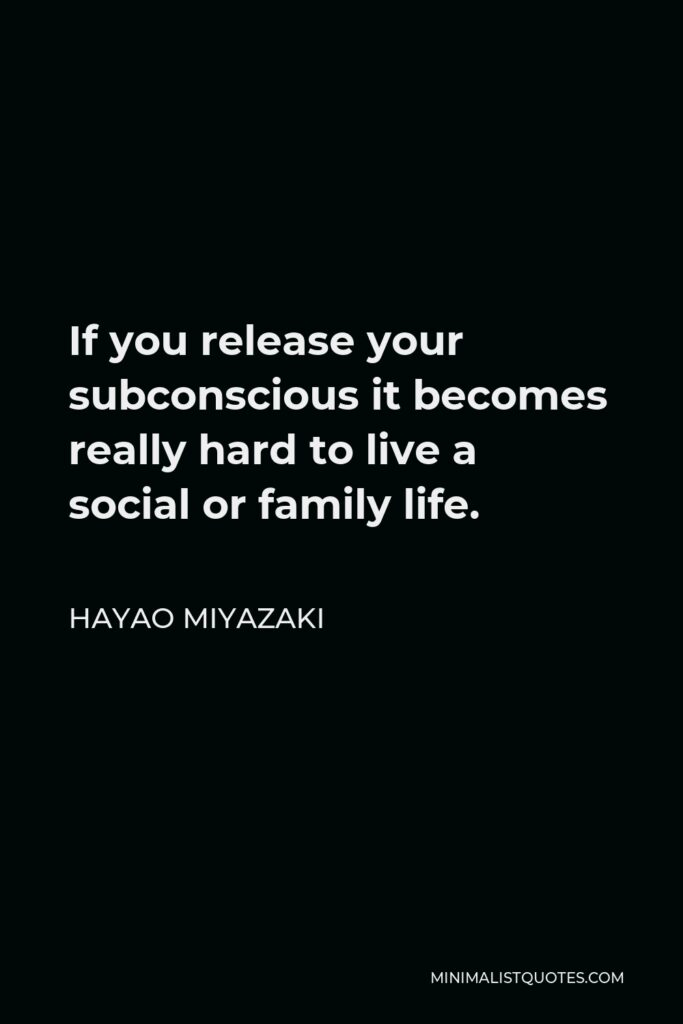 Hayao Miyazaki Quote - If you release your subconscious it becomes really hard to live a social or family life.