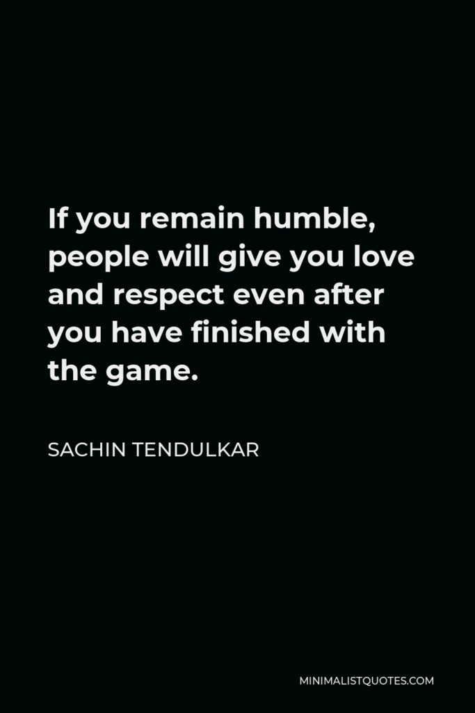 Sachin Tendulkar Quote - If you remain humble, people will give you love and respect even after you have finished with the game.