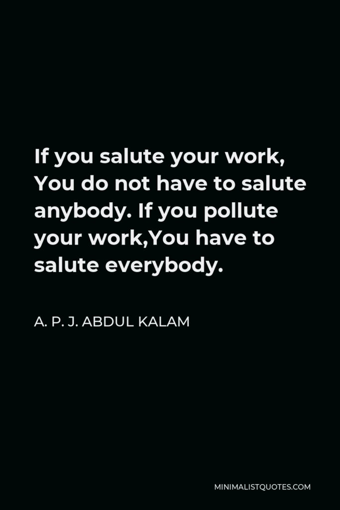 A. P. J. Abdul Kalam Quote - If you salute your work, You do not have to salute anybody. If you pollute your work,You have to salute everybody.