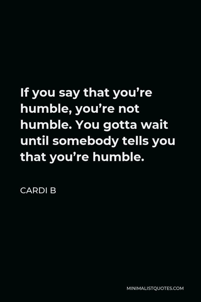 Cardi B Quote - If you say that you're humble, you're not humble. You gotta wait until somebody tells you that you're humble.