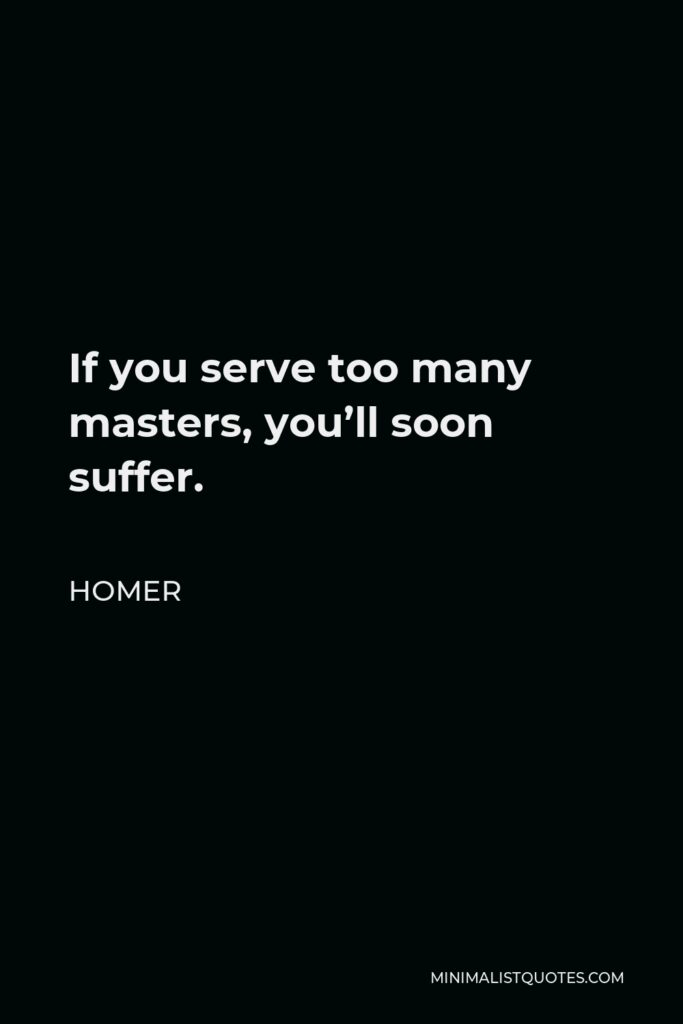 Homer Quote - If you serve too many masters, you'll soon suffer.