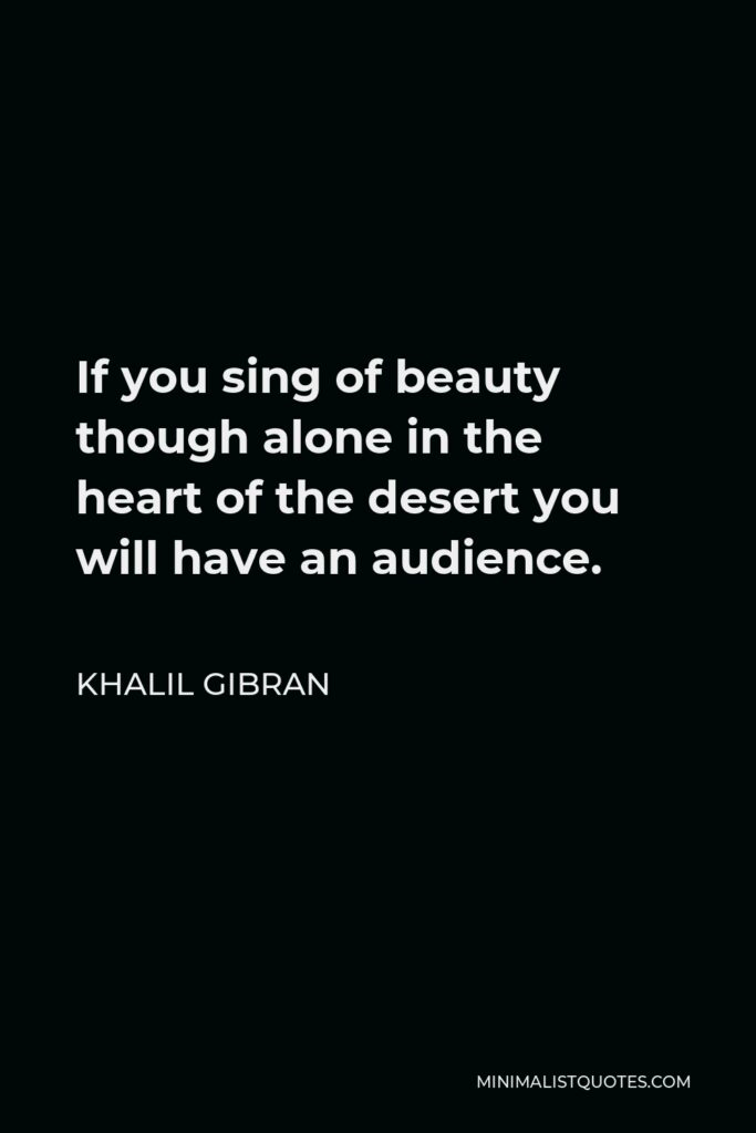 Khalil Gibran Quote - If you sing of beauty though alone in the heart of the desert you will have an audience.
