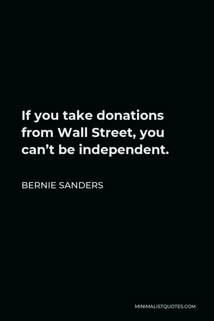 Bernie Sanders Quote - If you take donations from Wall Street, you can't be independent.