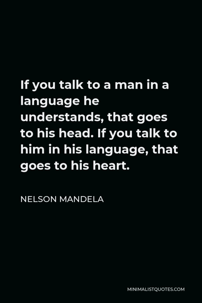 Nelson Mandela Quote - If you talk to a man in a language he understands, that goes to his head. If you talk to him in his language, that goes to his heart.