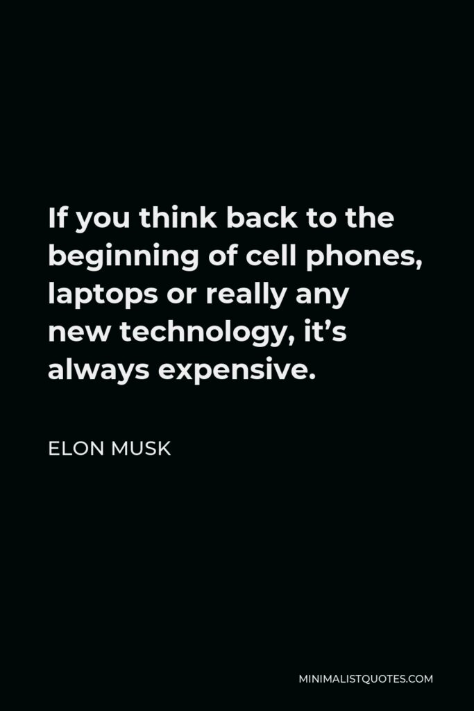 Elon Musk Quote - If you think back to the beginning of cell phones, laptops or really any new technology, it's always expensive.