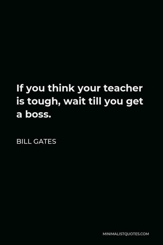 Bill Gates Quote - If you think your teacher is tough, wait till you get a boss.