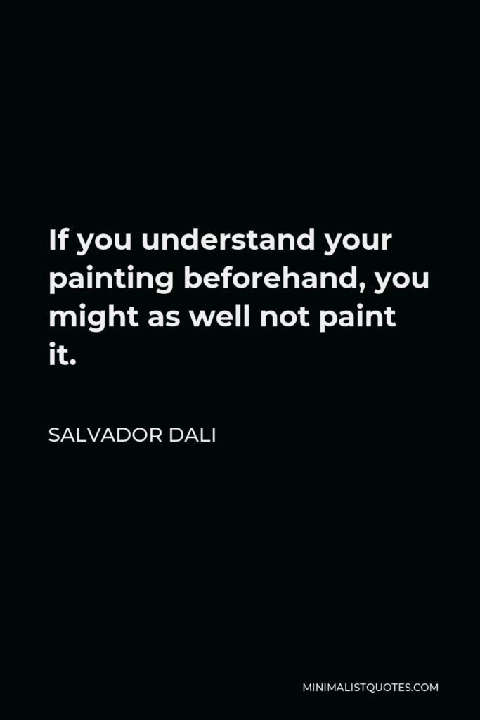 Salvador Dali Quote - If you understand your painting beforehand, you might as well not paint it.