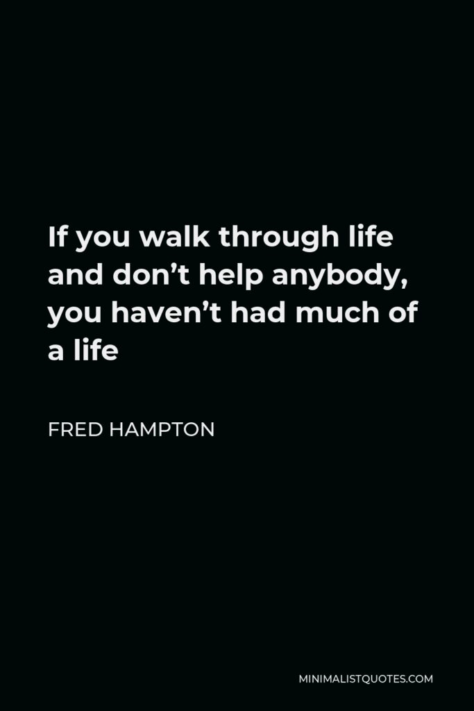 Fred Hampton Quote - If you walk through life and don't help anybody, you haven't had much of a life