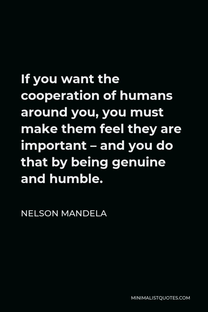Nelson Mandela Quote - If you want the cooperation of humans around you, you must make them feel they are important – and you do that by being genuine and humble.