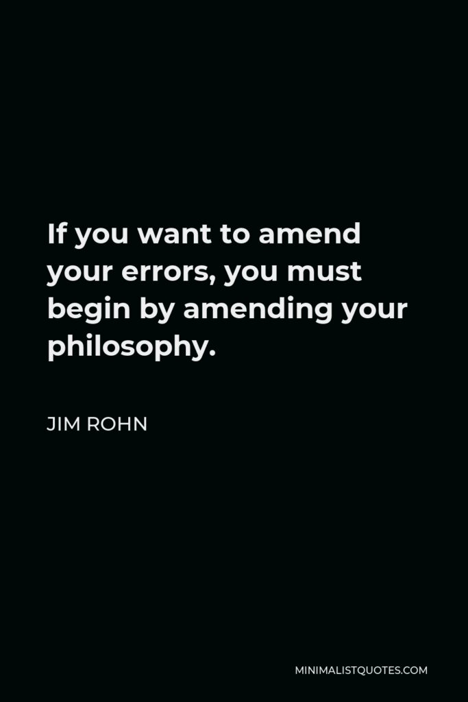 Jim Rohn Quote - If you want to amend your errors, you must begin by amending your philosophy.