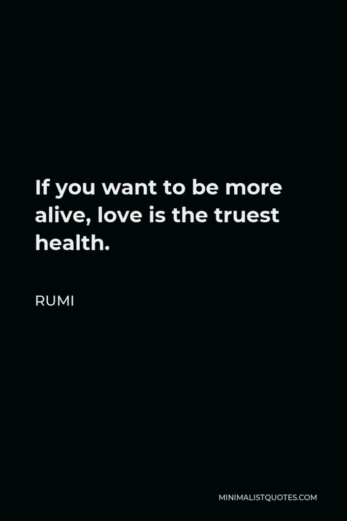 Rumi Quote - If you want to be more alive, love is the truest health.