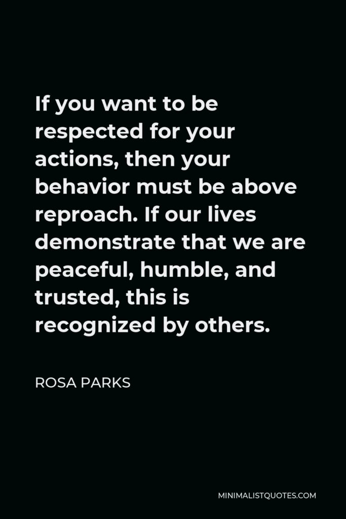 Rosa Parks Quote - If you want to be respected for your actions, then your behavior must be above reproach. If our lives demonstrate that we are peaceful, humble, and trusted, this is recognized by others.