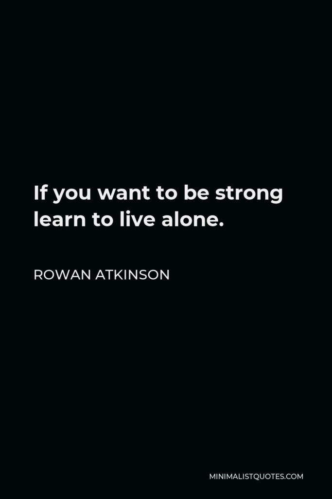 Rowan Atkinson Quote - If you want to be strong learn to live alone.