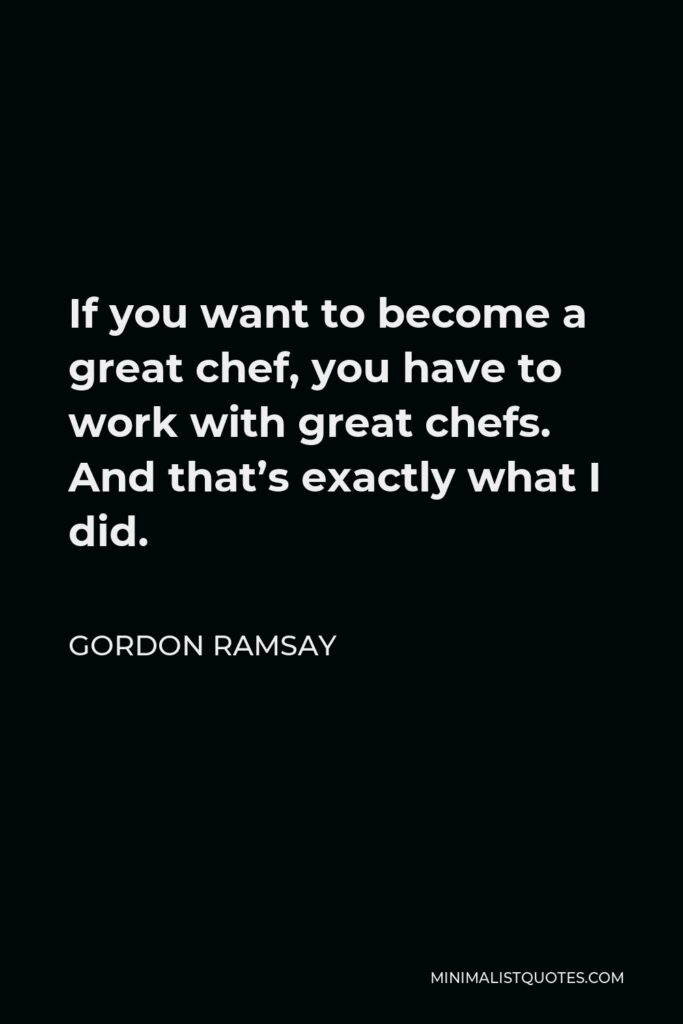 Gordon Ramsay Quote - If you want to become a great chef, you have to work with great chefs. And that's exactly what I did.