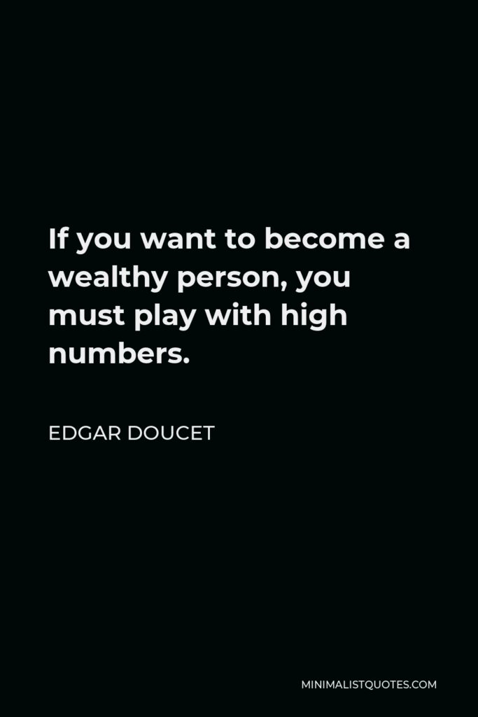 Edgar Doucet Quote - If you want to become a wealthy person, you must play with high numbers.