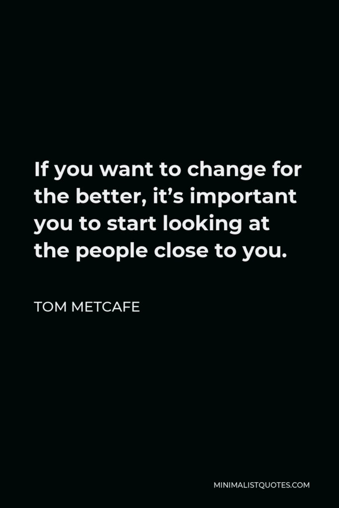 Tom Metcafe Quote - If you want to change for the better, it's important you to start looking at the people close to you.