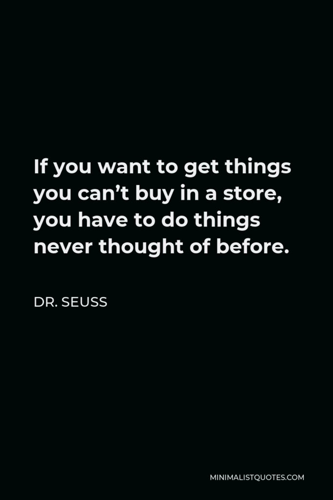 Dr. Seuss Quote - If you want to get things you can't buy in a store, you have to do things never thought of before.