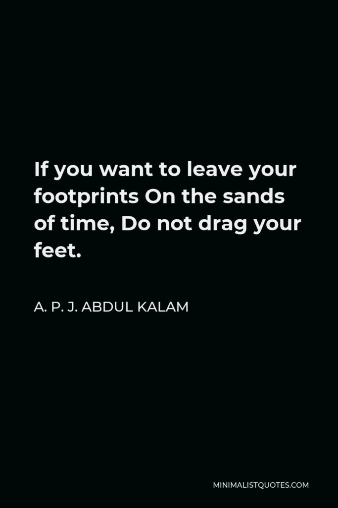 A.P.J. Abdul Kalam Quote: If you want to leave your footprints On the sands of time, Do not drag your feet.