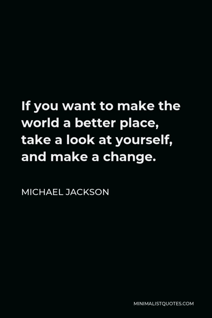 Michael Jackson Quote - If you want to make the world a better place, take a look at yourself, and make a change.